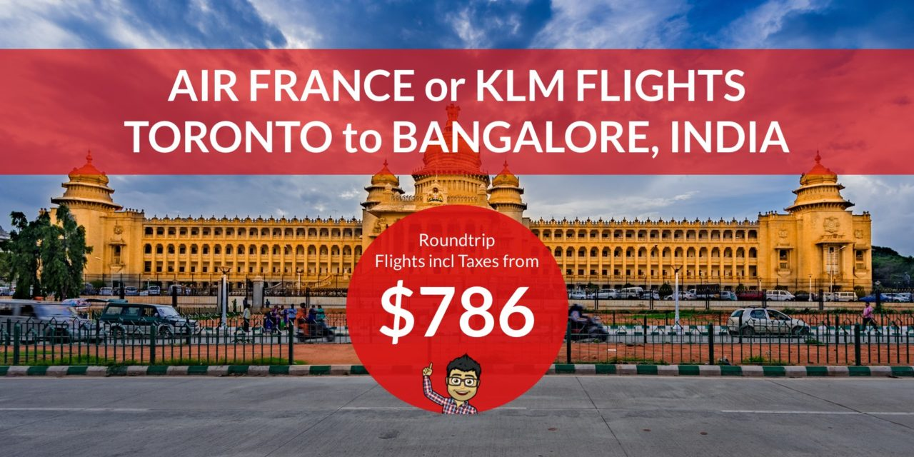 $786 CAD Roundtrip – TORONTO to BANGALORE, INDIA on AIR FRANCE/KLM
