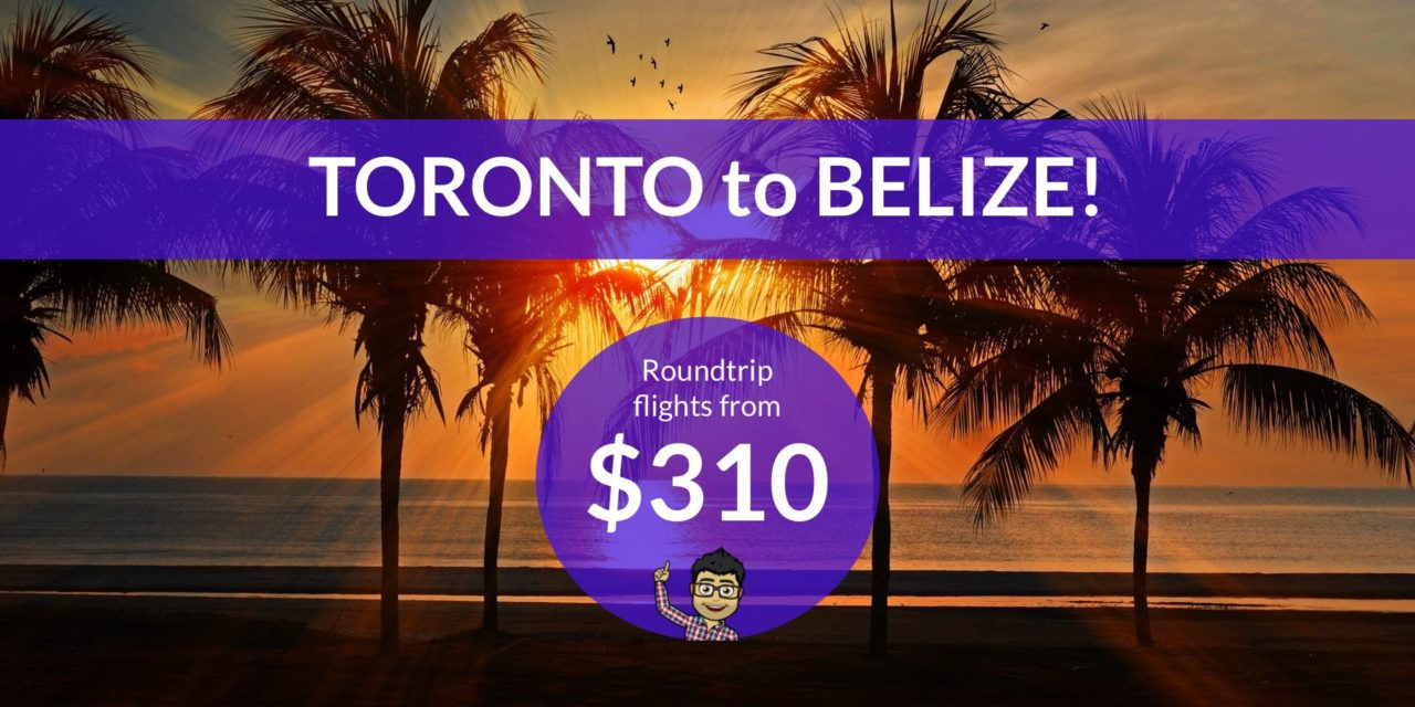 $310 CAD Roundtrip – TORONTO to BELIZE – January Dates (some last minute options!)