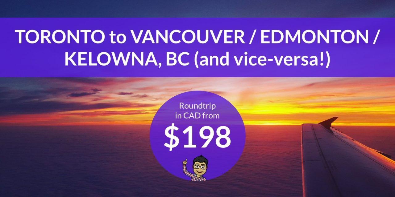 FROM $198 CAD Roundtrip – Toronto to Edmonton / Vancouver / Kelowna, BC (and vice-versa!)
